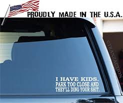 Amazon Com Decal Merch I Have Kids Park Too Close And They Ll Ding Your Shit Funny Car Window Sticker Vinyl Decal Arts Crafts Sewing