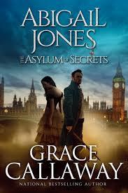 Abigail Jones and the Asylum of Secrets   Grace Callaway