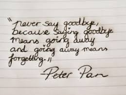 never say goodbye because saying goodbye means going away and