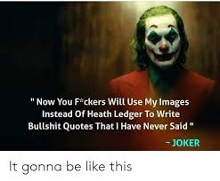 now you f ckers will use my images instead of heath ledger to