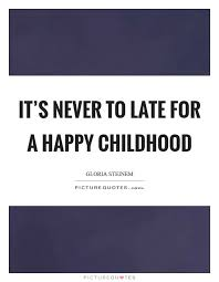it s never to late for a happy childhood picture quotes