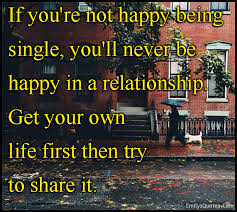 if you re not happy being single you ll never be happy in a