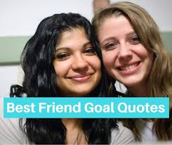 bestfriend goal quotes and friendship goals sayings