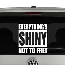 Firefly Everything S Shiny Not To Fret Decal Vinyl Decal Sticker