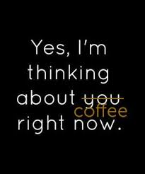 yes i m thinking about coffee right now thinking of you quotes