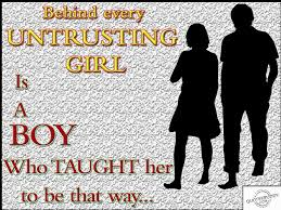 behind every untrusting girl is a boy who taught her to be that