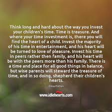 think long and hard about the way you invest your children s time
