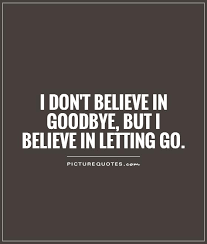 i don t believe in goodbye but i believe in letting go picture