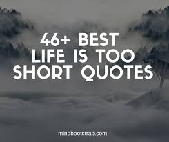best life is too short quotes and sayings mindbootstrap