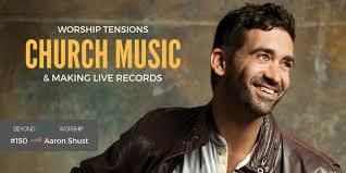 150: Aaron Shust on Worship Tensions, Church Music, & Making Live ...