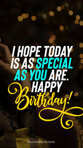 i hope today is as special as you are happy birthday quotesbook