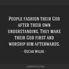 people fashion their god after their own understanding they make
