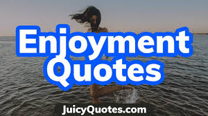 top enjoyment quotes and sayings enjoy life to the