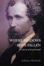 Where Shadows Have Fallen, The descent of Henry Kendall by Adrian Mitchell  | 9781743057483 | Booktopia