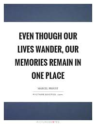 even though our lives wander our memories remain in one place