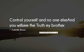 Ysabella Brave Quotes: Control yourself and no one elseAnd you willsee the  Truth my brother ...