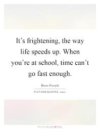it s frightening the way life speeds up when you re at school