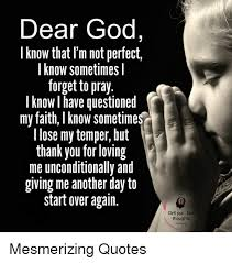 dear god know that i m not perfect i know sometimes i forget to