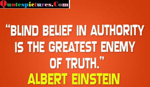 blind belief in authority is the greatest enemy of truth