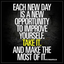 Each new day is a new opportunity to improve yourself. Take it.