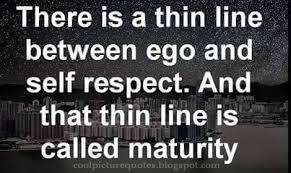 there is a thin line between ego and self respect and that is