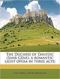 The Duchess of Dantzic (Sans-Gêne), a romantic light opera in three acts;:  Caryll, Ivan, Hamilton, Henry: 9781178472875: Amazon.com: Books