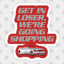 Get In Loser We Re Going Shopping 2 Mean Girls T Shirt Mean Girls Sticker Teepublic Uk
