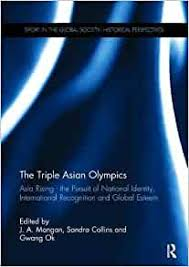 The Triple Asian Olympics - Asia Rising: The Pursuit of National Identity,  International Recognition and Global Esteem (Sport in the Global Society -  Historical Perspectives): Mangan, J. A., Collins, Sandra, Ok, Gwang: