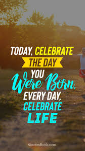 today celebrate the day you were born every day celebrate life