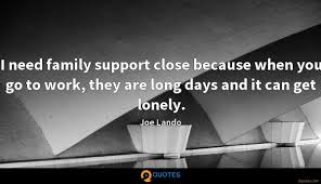 i need family support close because when you go to work they