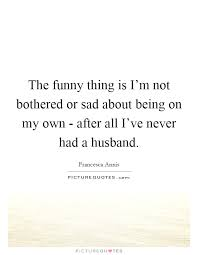 the funny thing is i m not bothered or sad about being on my own