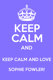 KEEP CALM AND KEEP CALM AND LOVE SOPHIE FOWLER! - Keep Calm and Posters  Generator, Maker For Free - KeepCalmAndPosters.com