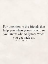 pay attention to the friends that help you when you re down so