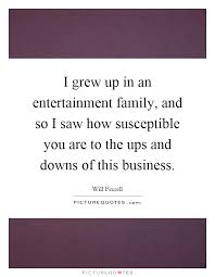 i grew up in an entertainment family and so i saw how
