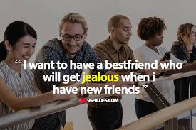 i want to have a bestfriend who will get jealous when i have new