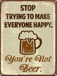 stop trying to make everyone happy you re not beer funny beer