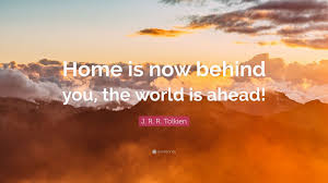 """j r r tolkien quote """"home is now behind you the world is"""