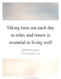 taking time out each day to relax and renew is essential to