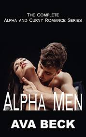 Alpha Men: The Complete Alpha and Curvy Romance Series: Alpha Man Curvy BBW  Sweet and Steamy Romance Collection by Ava Beck