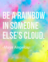 be a rainbow a angelou happy inspirational words