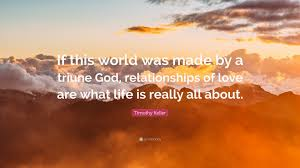 """timothy keller quote """"if this world was made by a triune god"""