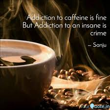 addiction to caffeine is quotes writings by sanju mathur