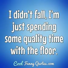 i did not trip and fall i attacked the floor and i believe i am