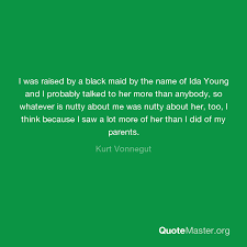I was raised by a black maid by the name of Ida Young and I ...