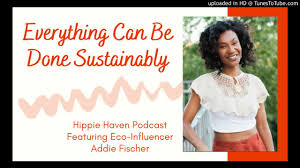 Everything Can Be Done Sustainably | Eco-Influencer Addie Fisher on Hippie  Haven Podcast - YouTube