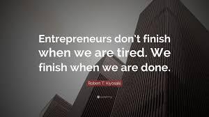 "robert t kiyosaki quote ""entrepreneurs don t finish when we are"