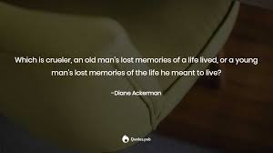 which is crueler an old man s lost m diane ackerman quotes pub