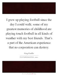 i grew up playing football since the day i could walk some of