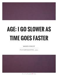 age i go slower as time goes faster picture quotes