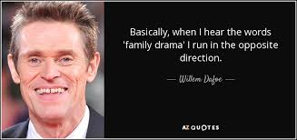willem dafoe quote basically when i hear the words family drama
